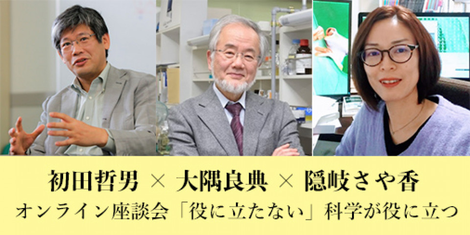 "Tetsuo Hatsuda × Yoshinori Ohsumi × Sayaka Oki Online Discussion: ""The Usefulness of 'Useless' Knowledge"" will be held on August 22!"